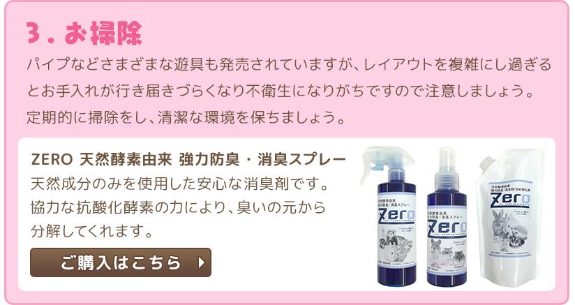 3.お掃除 パイプなどさまざまな遊具も発売されていますが、レイアウトを複雑にし過ぎるとお手入れが行き届きづらくなり不衛生になりがちですので注意しましょう。定期的に掃除をし、清潔な環境を保ちましょう。 ZERO 天然酵素由来 強力防臭・消臭スプレーのご購入はこちら
